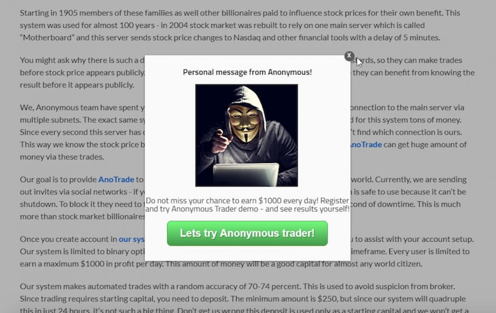 "Advertisers who trumpeted ""Anonymous shocks Donald Trump by revealing system which made him rich!"" offered access to what they portrayed as a stock-trading tool promoted by the hacker collective Anonymous. They sought a minimum deposit of $250 and said ""our system will quadruple this in just 24 hours."" The FBI has cited this type of scheme as a common vehicle for fraud and identity theft."